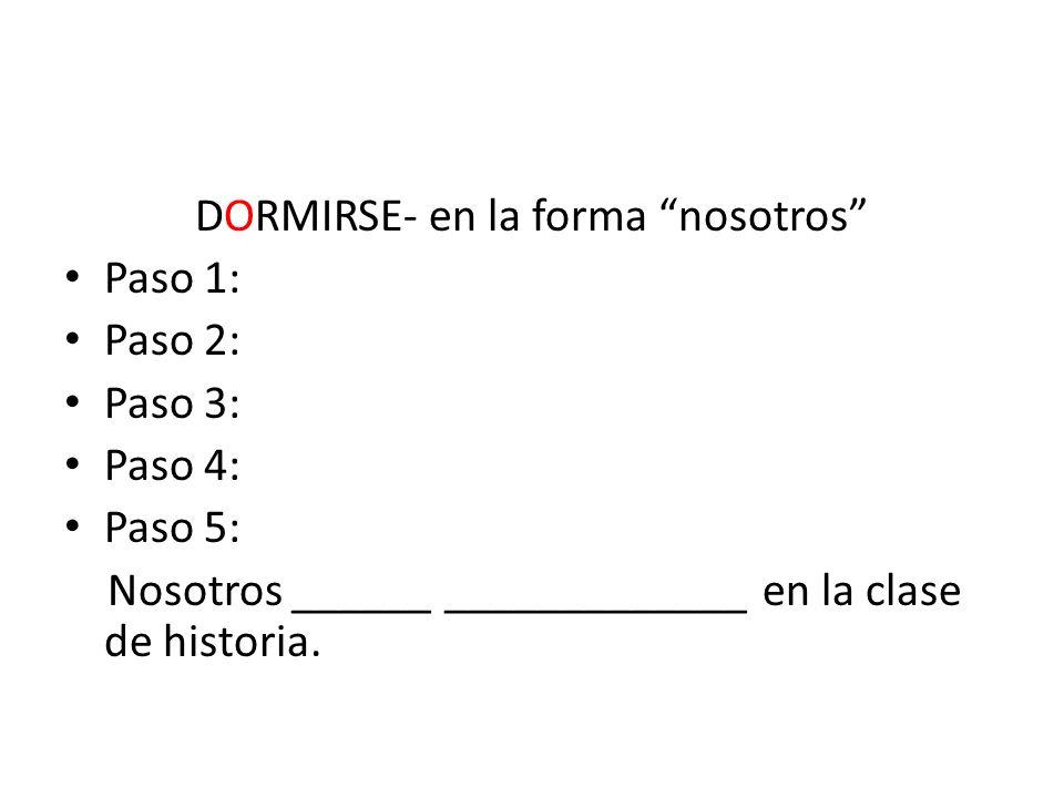 DORMIRSE- en la forma nosotros Paso 1: Paso 2: Paso 3: Paso 4: Paso 5: Nosotros ______ _____________ en la clase de historia.