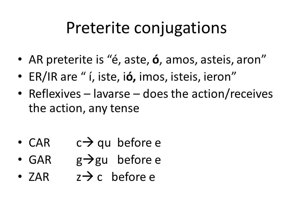 Preterite conjugations AR preterite is é, aste, ó, amos, asteis, aron ER/IR are í, iste, ió, imos, isteis, ieron Reflexives – lavarse – does the actio