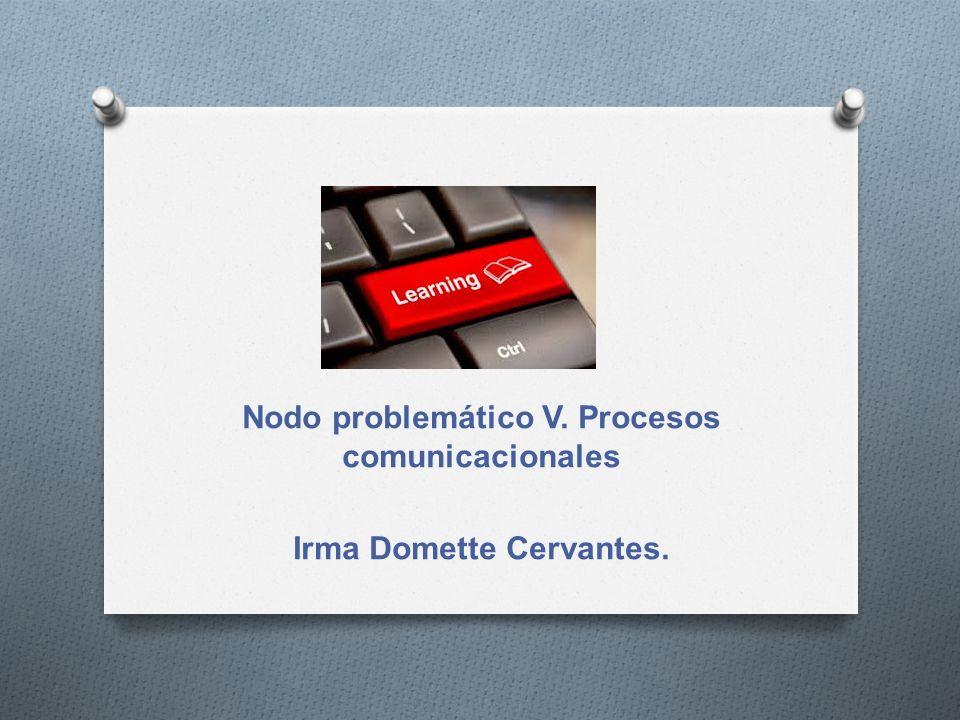 Nodo problemático V. Procesos comunicacionales Irma Domette Cervantes.