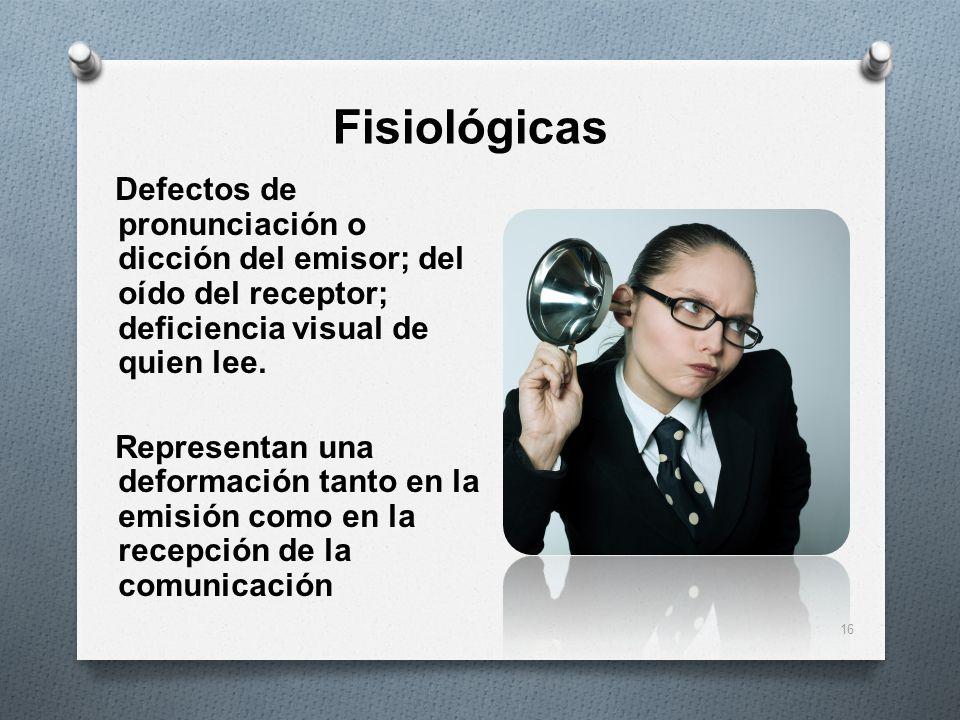 Fisiológicas Defectos de pronunciación o dicción del emisor; del oído del receptor; deficiencia visual de quien lee. Representan una deformación tanto