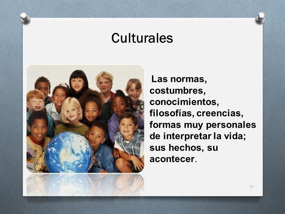 Culturales Las normas, costumbres, conocimientos, filosofías, creencias, formas muy personales de interpretar la vida; sus hechos, su acontecer. 17