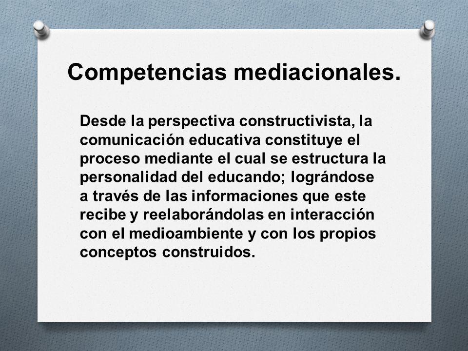 Competencias mediacionales. Desde la perspectiva constructivista, la comunicación educativa constituye el proceso mediante el cual se estructura la pe