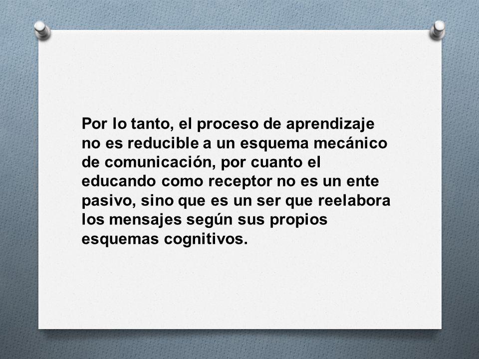 Por lo tanto, el proceso de aprendizaje no es reducible a un esquema mecánico de comunicación, por cuanto el educando como receptor no es un ente pasi