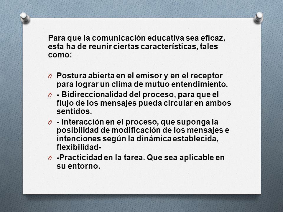 Para que la comunicación educativa sea eficaz, esta ha de reunir ciertas características, tales como: O Postura abierta en el emisor y en el receptor