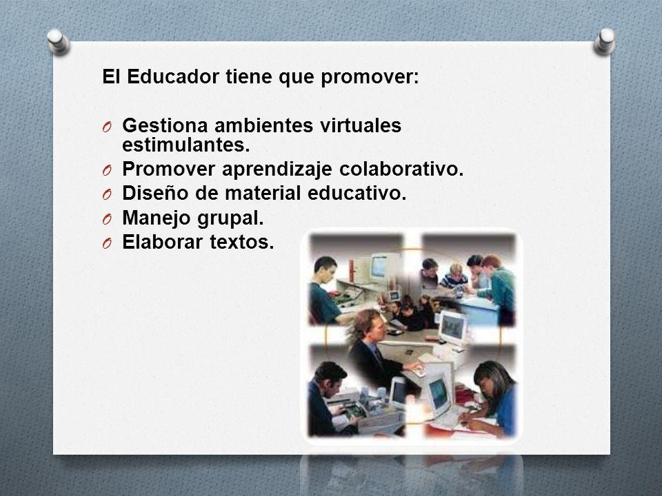 El Educador tiene que promover: O Gestiona ambientes virtuales estimulantes. O Promover aprendizaje colaborativo. O Diseño de material educativo. O Ma