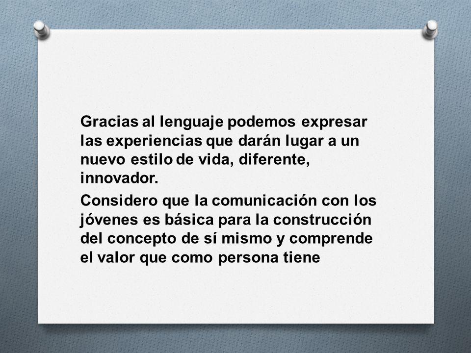 Gracias al lenguaje podemos expresar las experiencias que darán lugar a un nuevo estilo de vida, diferente, innovador. Considero que la comunicación c