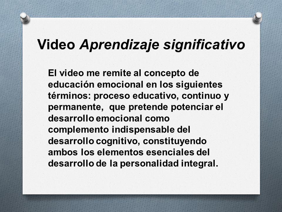 Video Aprendizaje significativo El video me remite al concepto de educación emocional en los siguientes términos: proceso educativo, continuo y perman