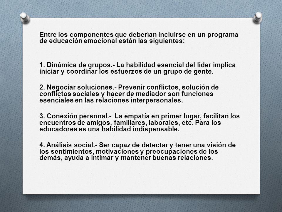 Entre los componentes que deberían incluirse en un programa de educación emocional están las siguientes: 1. Dinámica de grupos.- La habilidad esencial