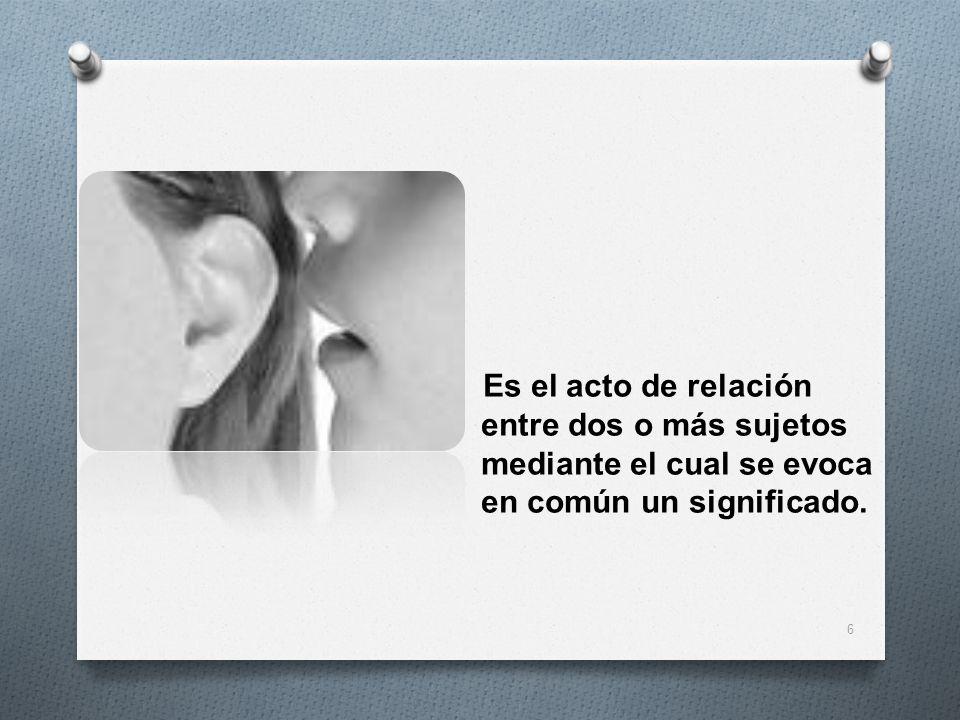 Es el acto de relación entre dos o más sujetos mediante el cual se evoca en común un significado. 6