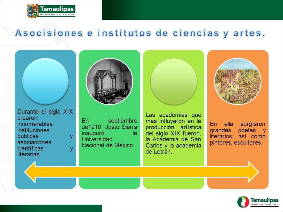Durante el siglo XIX crearon innumerables instituciones publicas y asociaciones científicas y literarias. En septiembre de1910, Justo Sierra inauguró