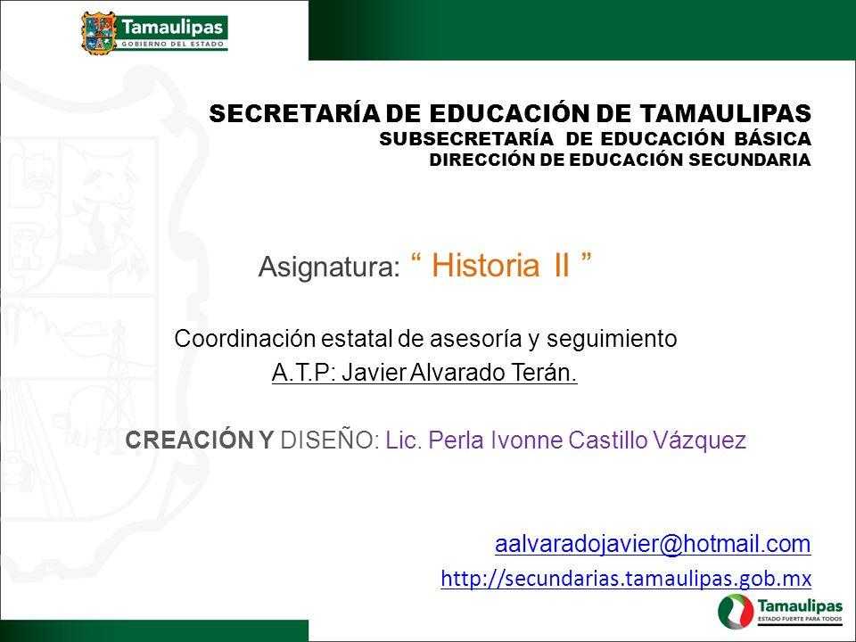 SECRETARÍA DE EDUCACIÓN DE TAMAULIPAS SUBSECRETARÍA DE EDUCACIÓN BÁSICA DIRECCIÓN DE EDUCACIÓN SECUNDARIA Asignatura: Historia II Coordinación estatal
