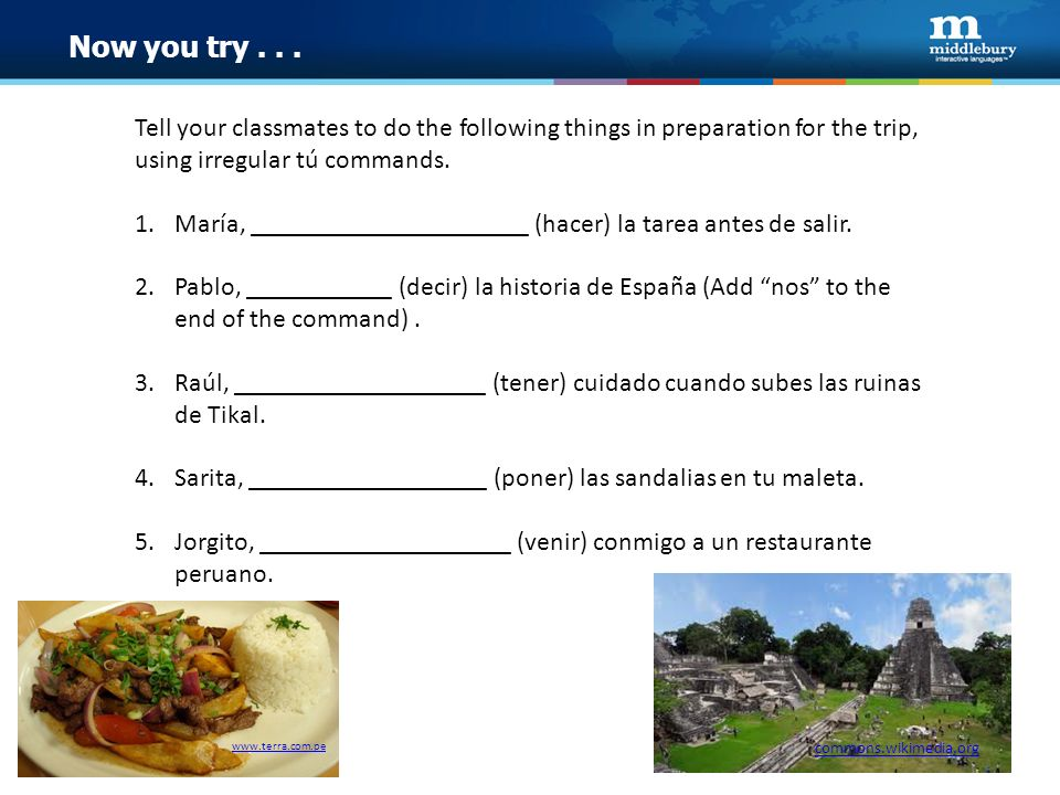Now you try... Tell your classmates to do the following things in preparation for the trip, using irregular tú commands. 1.María, ____________________