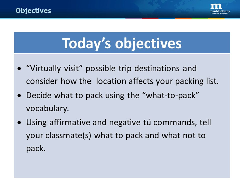 Objectives Todays objectives Virtually visit possible trip destinations and consider how the location affects your packing list. Decide what to pack u