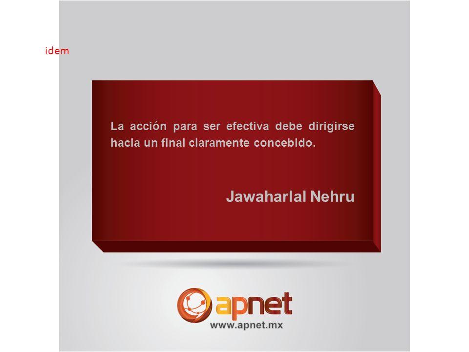 La acción para ser efectiva debe dirigirse hacia un final claramente concebido. Jawaharlal Nehru idem