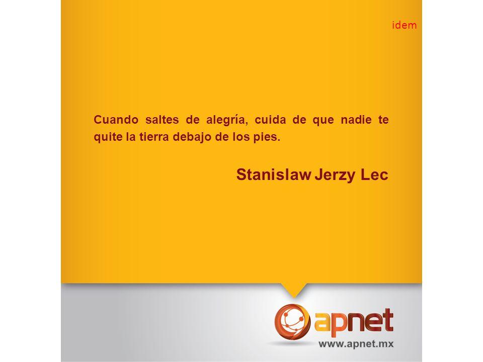Cuando saltes de alegría, cuida de que nadie te quite la tierra debajo de los pies. Stanislaw Jerzy Lec idem