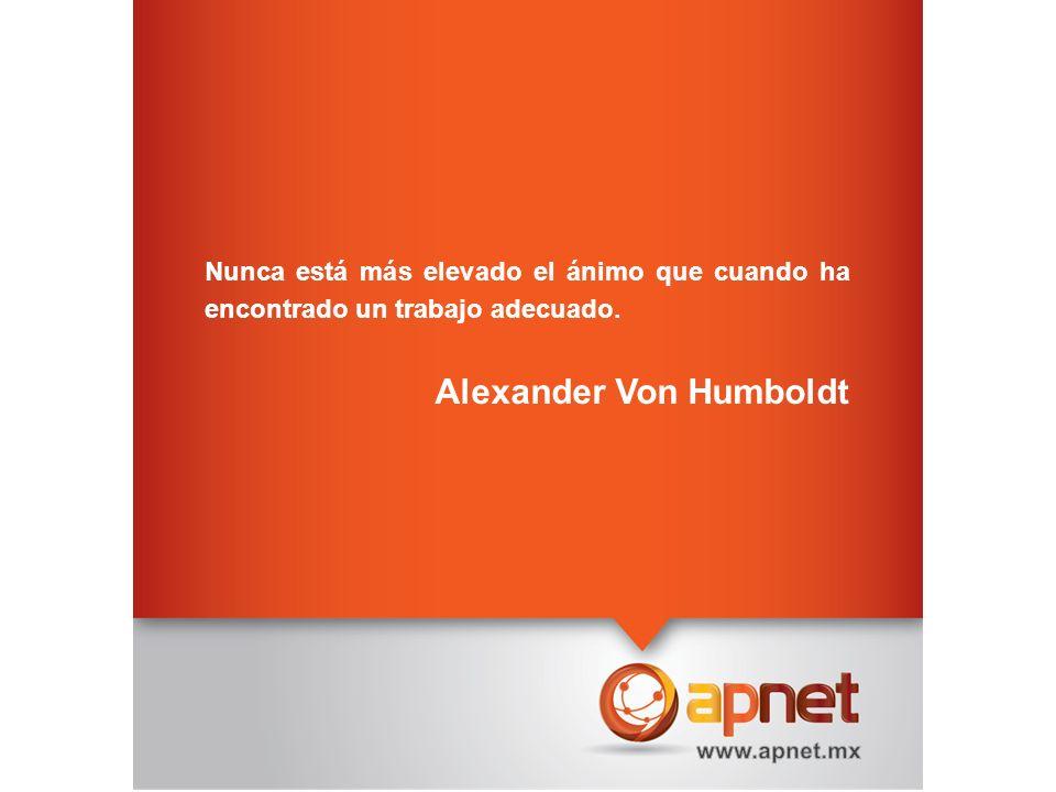 Nunca está más elevado el ánimo que cuando ha encontrado un trabajo adecuado. Alexander Von Humboldt
