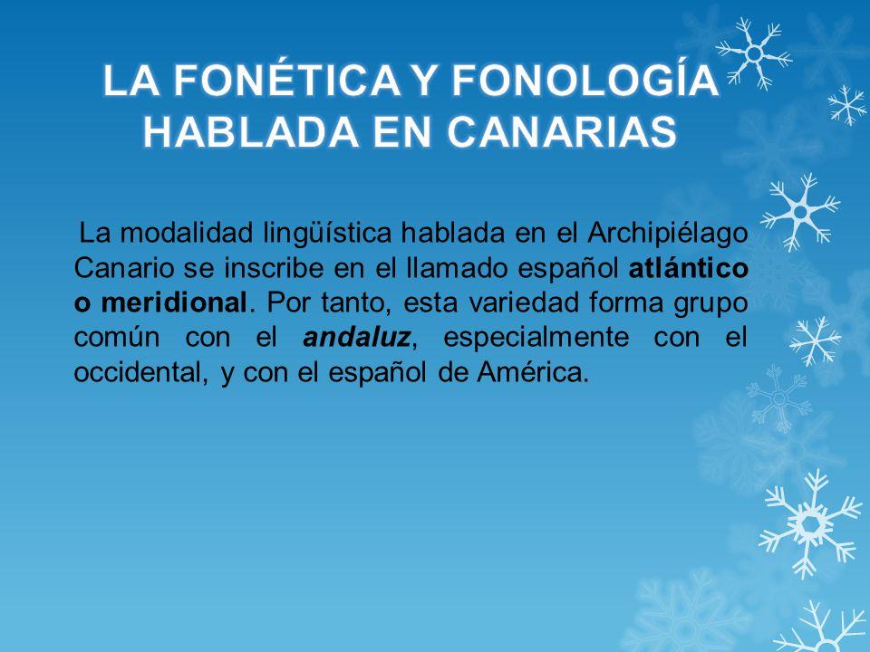 La modalidad lingüística hablada en el Archipiélago Canario se inscribe en el llamado español atlántico o meridional. Por tanto, esta variedad forma g