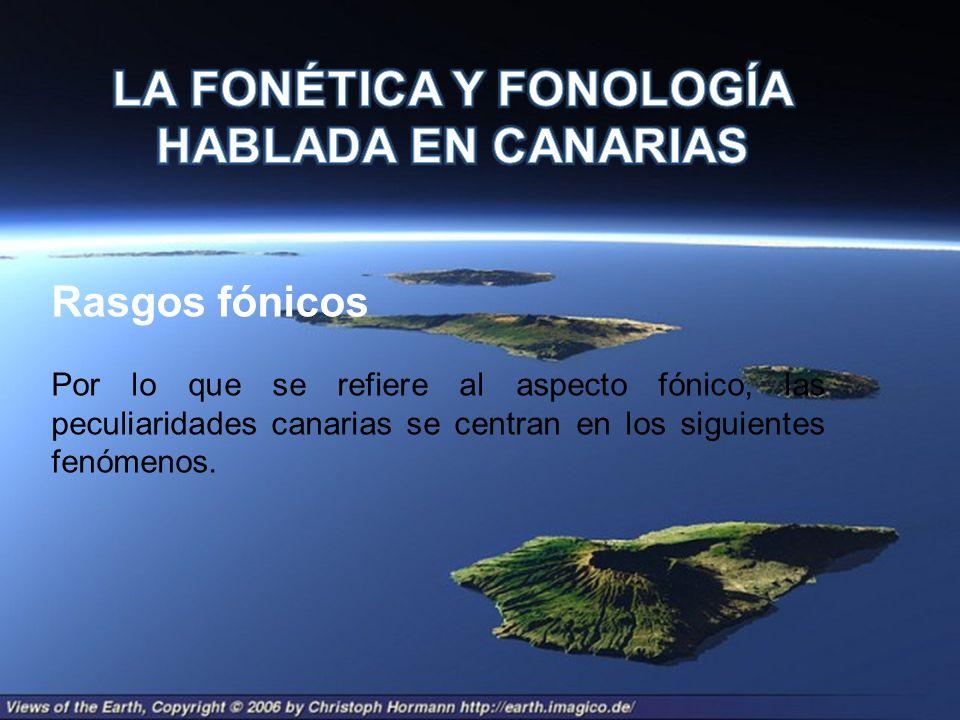 Rasgos fónicos Por lo que se refiere al aspecto fónico, las peculiaridades canarias se centran en los siguientes fenómenos.