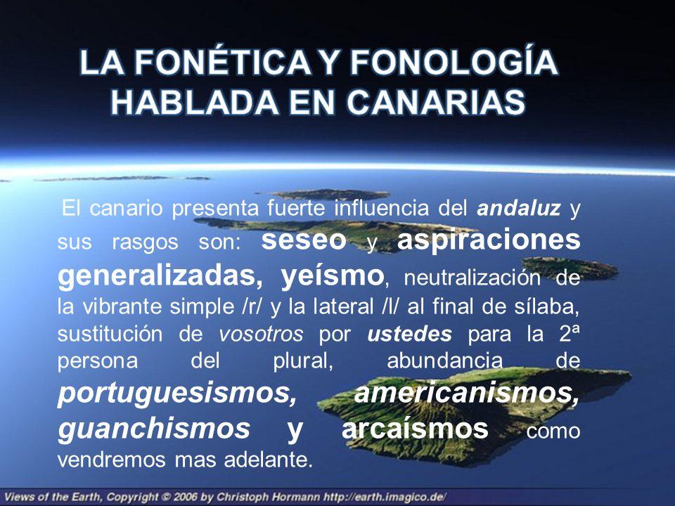 El canario presenta fuerte influencia del andaluz y sus rasgos son: seseo y aspiraciones generalizadas, yeísmo, neutralización de la vibrante simple /