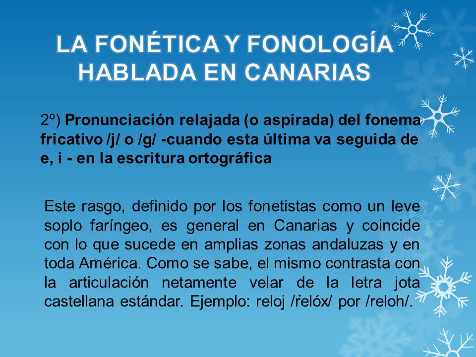 2º) Pronunciación relajada (o aspirada) del fonema fricativo /j/ o /g/ -cuando esta última va seguida de e, i - en la escritura ortográfica Este rasgo, definido por los fonetistas como un leve soplo faríngeo, es general en Canarias y coincide con lo que sucede en amplias zonas andaluzas y en toda América.