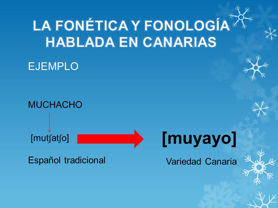 MUCHACHO [mut ʃ at ʃ o] Español tradicional EJEMPLO [muyayo] Variedad Canaria