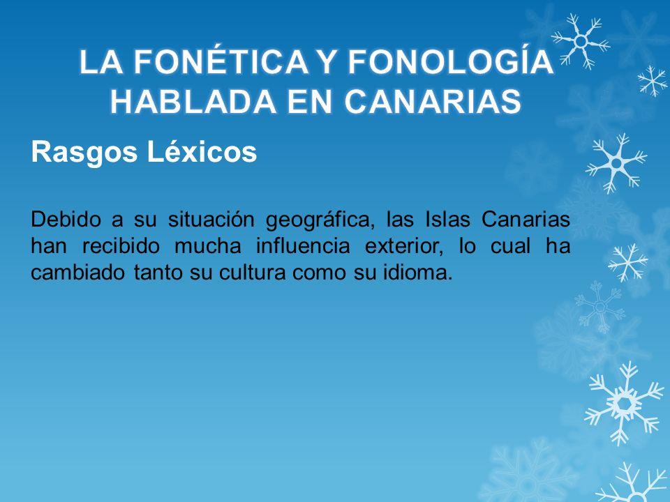 Rasgos Léxicos Debido a su situación geográfica, las Islas Canarias han recibido mucha influencia exterior, lo cual ha cambiado tanto su cultura como