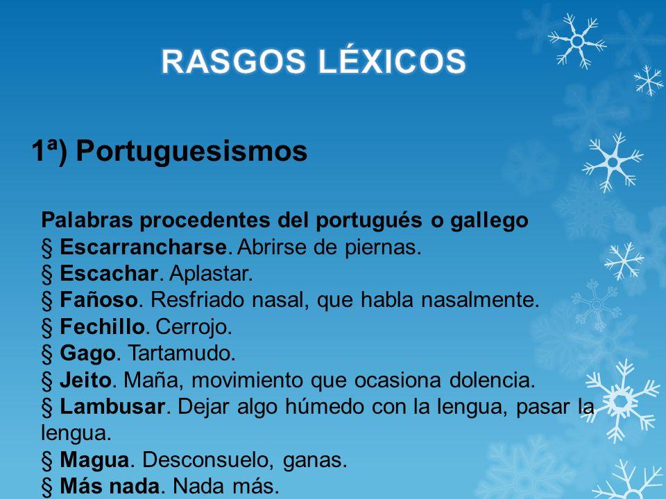 1ª) Portuguesismos Palabras procedentes del portugués o gallego § Escarrancharse. Abrirse de piernas. § Escachar. Aplastar. § Fañoso. Resfriado nasal,