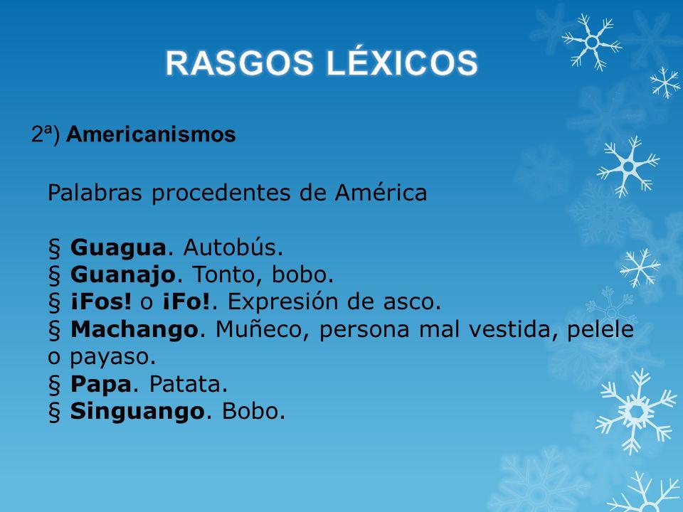 2ª) Americanismos Palabras procedentes de América § Guagua. Autobús. § Guanajo. Tonto, bobo. § ¡Fos! o ¡Fo!. Expresión de asco. § Machango. Muñeco, pe