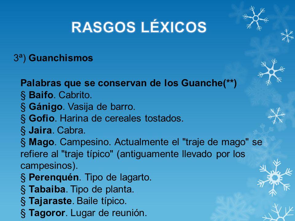3ª) Guanchismos Palabras que se conservan de los Guanche(**) § Baifo. Cabrito. § Gánigo. Vasija de barro. § Gofio. Harina de cereales tostados. § Jair