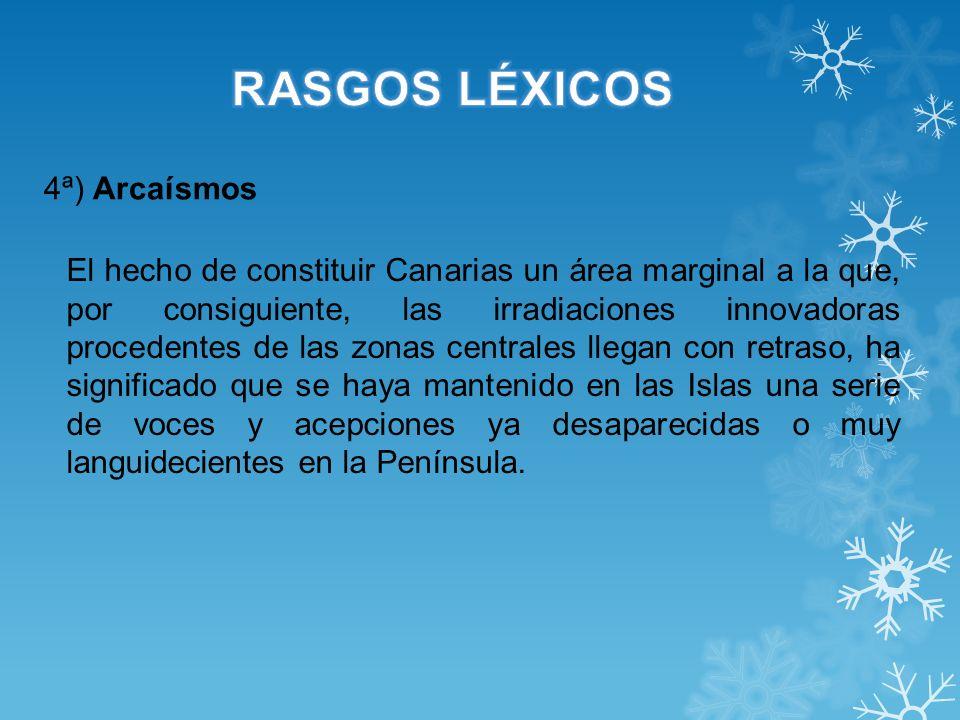 4ª) Arcaísmos El hecho de constituir Canarias un área marginal a la que, por consiguiente, las irradiaciones innovadoras procedentes de las zonas cent