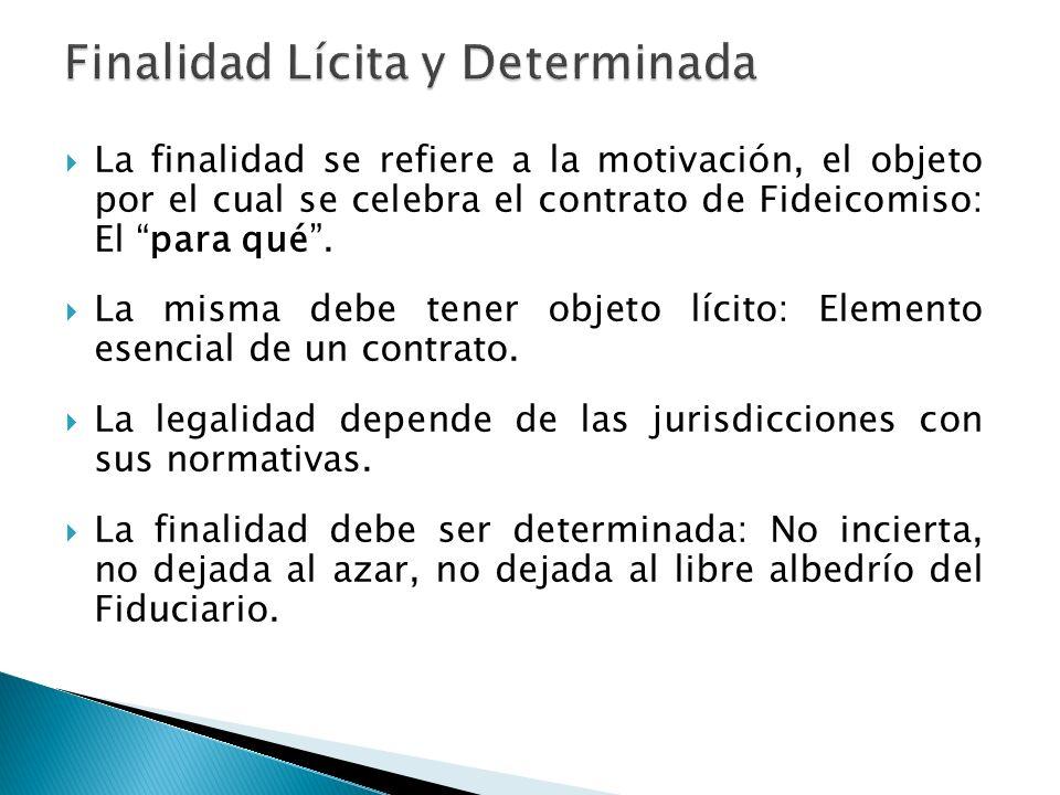 La finalidad se refiere a la motivación, el objeto por el cual se celebra el contrato de Fideicomiso: El para qué. La misma debe tener objeto lícito: