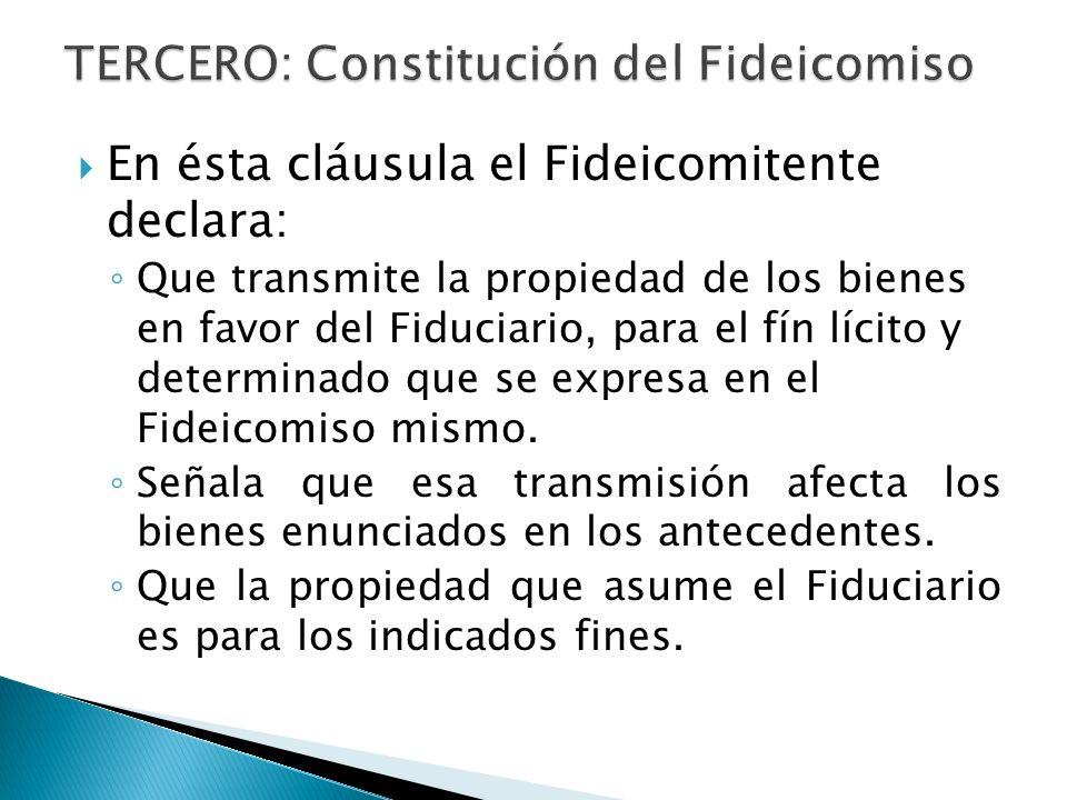 En ésta cláusula el Fideicomitente declara: Que transmite la propiedad de los bienes en favor del Fiduciario, para el fín lícito y determinado que se