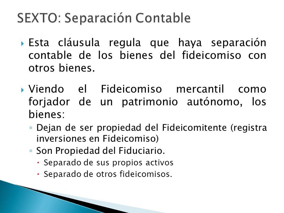 Esta cláusula regula que haya separación contable de los bienes del fideicomiso con otros bienes. Viendo el Fideicomiso mercantil como forjador de un