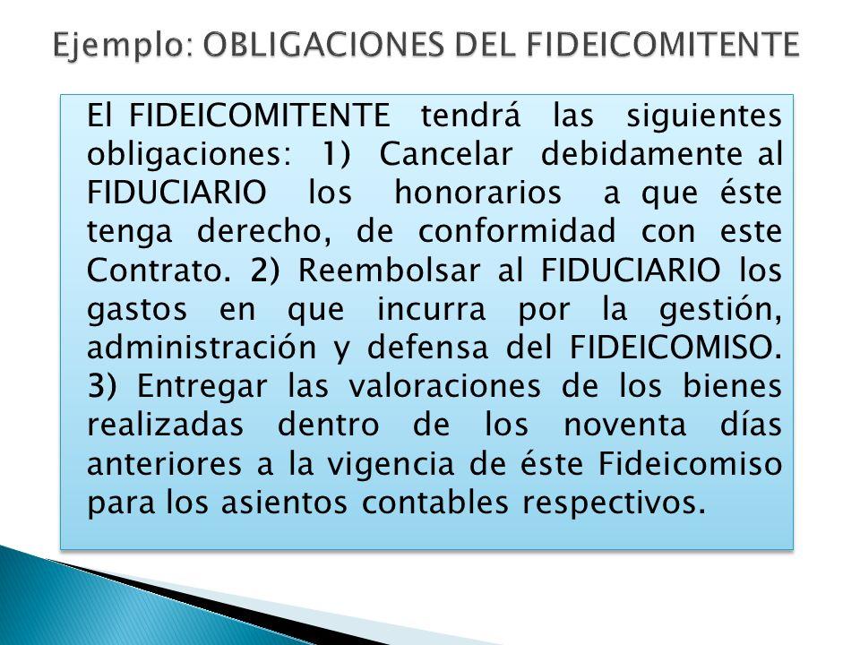 El FIDEICOMITENTE tendrá las siguientes obligaciones: 1) Cancelar debidamente al FIDUCIARIO los honorarios a que éste tenga derecho, de conformidad co