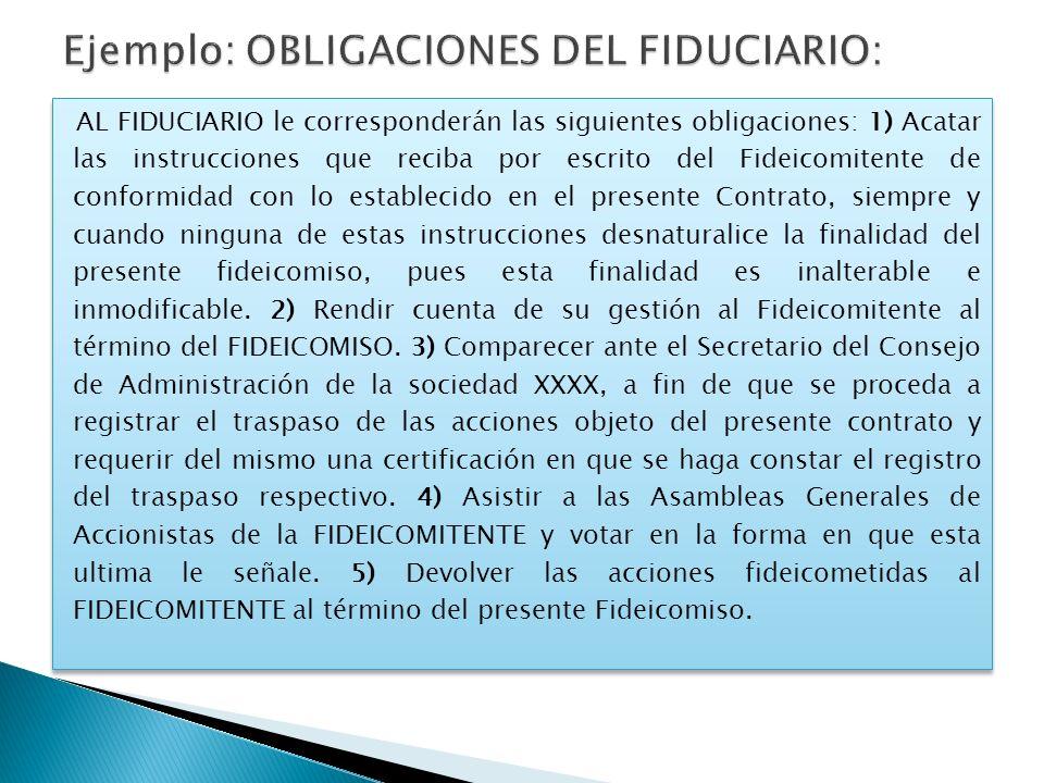 AL FIDUCIARIO le corresponderán las siguientes obligaciones: 1) Acatar las instrucciones que reciba por escrito del Fideicomitente de conformidad con
