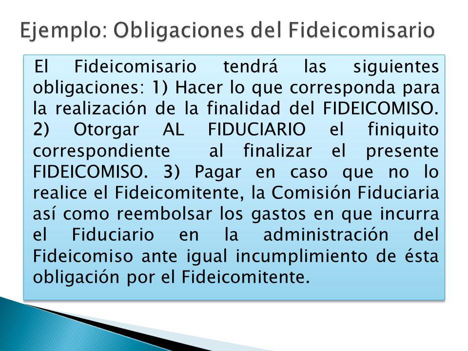 El Fideicomisario tendrá las siguientes obligaciones: 1) Hacer lo que corresponda para la realización de la finalidad del FIDEICOMISO. 2) Otorgar AL F
