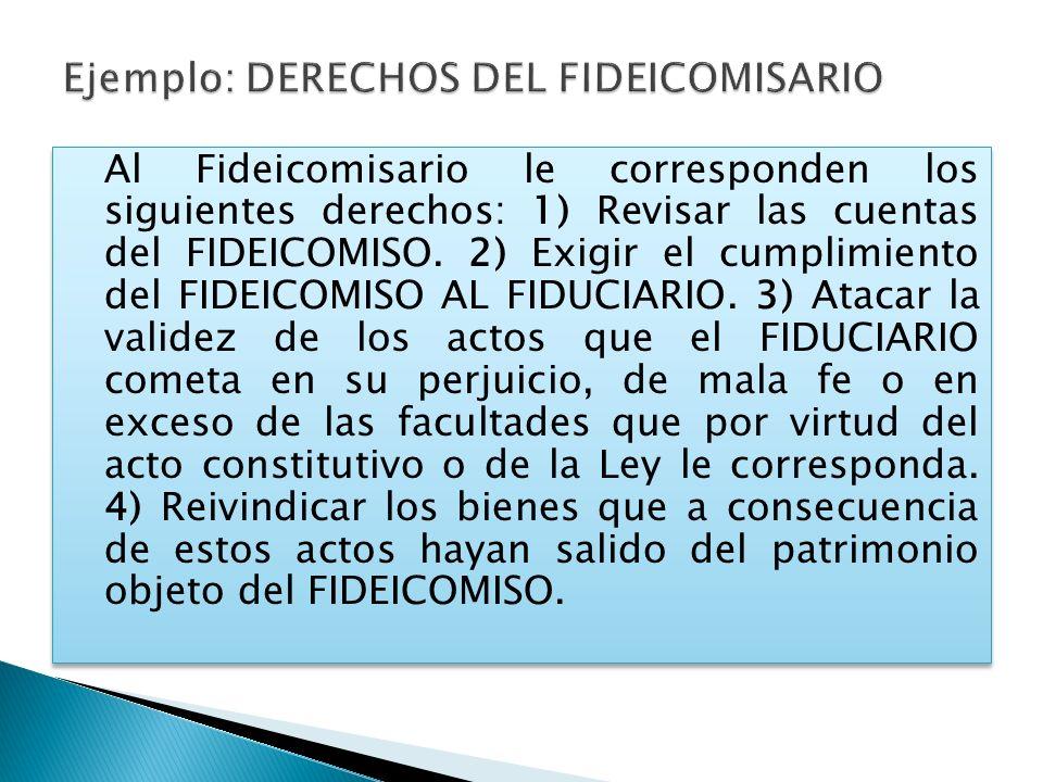 Al Fideicomisario le corresponden los siguientes derechos: 1) Revisar las cuentas del FIDEICOMISO. 2) Exigir el cumplimiento del FIDEICOMISO AL FIDUCI