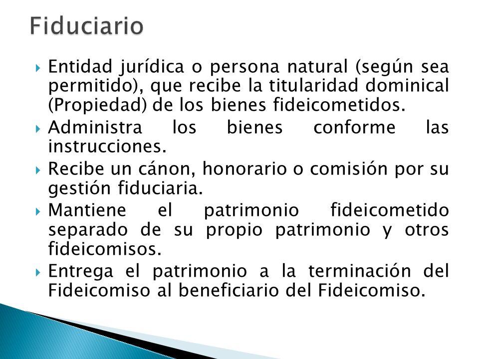 Entidad jurídica o persona natural (según sea permitido), que recibe la titularidad dominical (Propiedad) de los bienes fideicometidos. Administra los