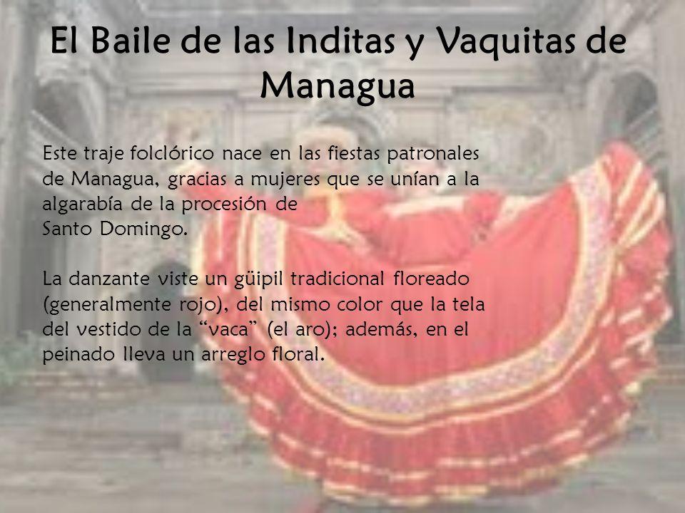 El Baile de las Inditas y Vaquitas de Managua Este traje folclórico nace en las fiestas patronales de Managua, gracias a mujeres que se unían a la alg