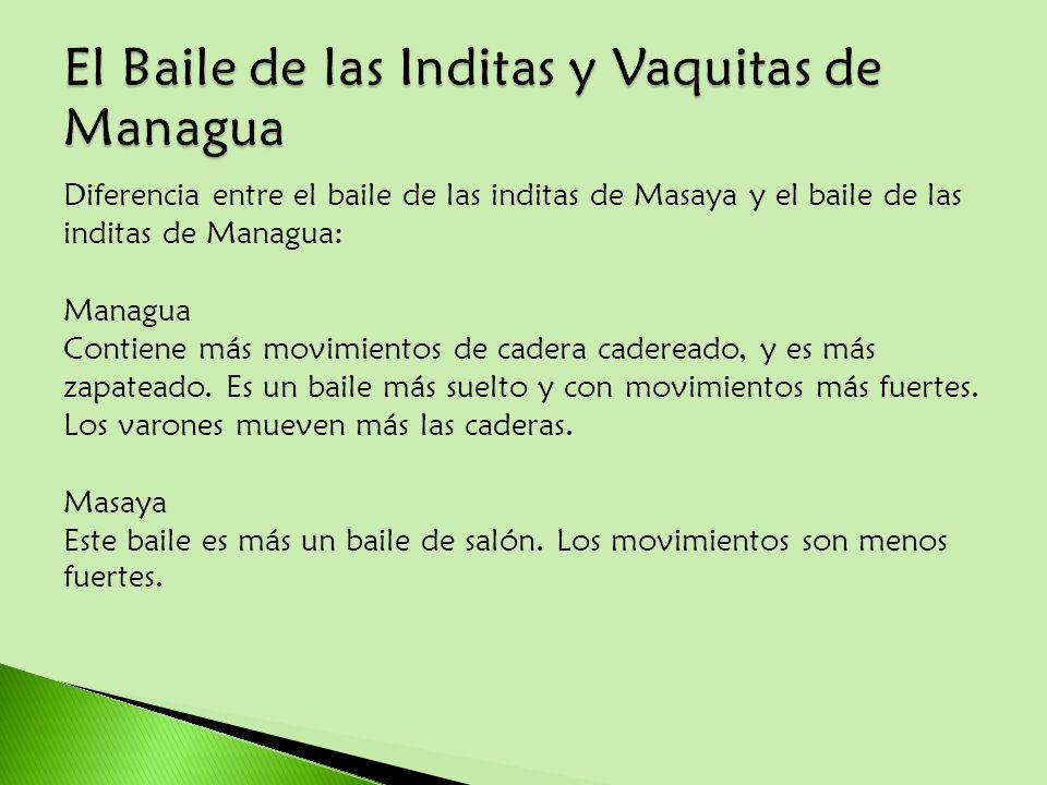 Diferencia entre el baile de las inditas de Masaya y el baile de las inditas de Managua: Managua Contiene más movimientos de cadera cadereado, y es má