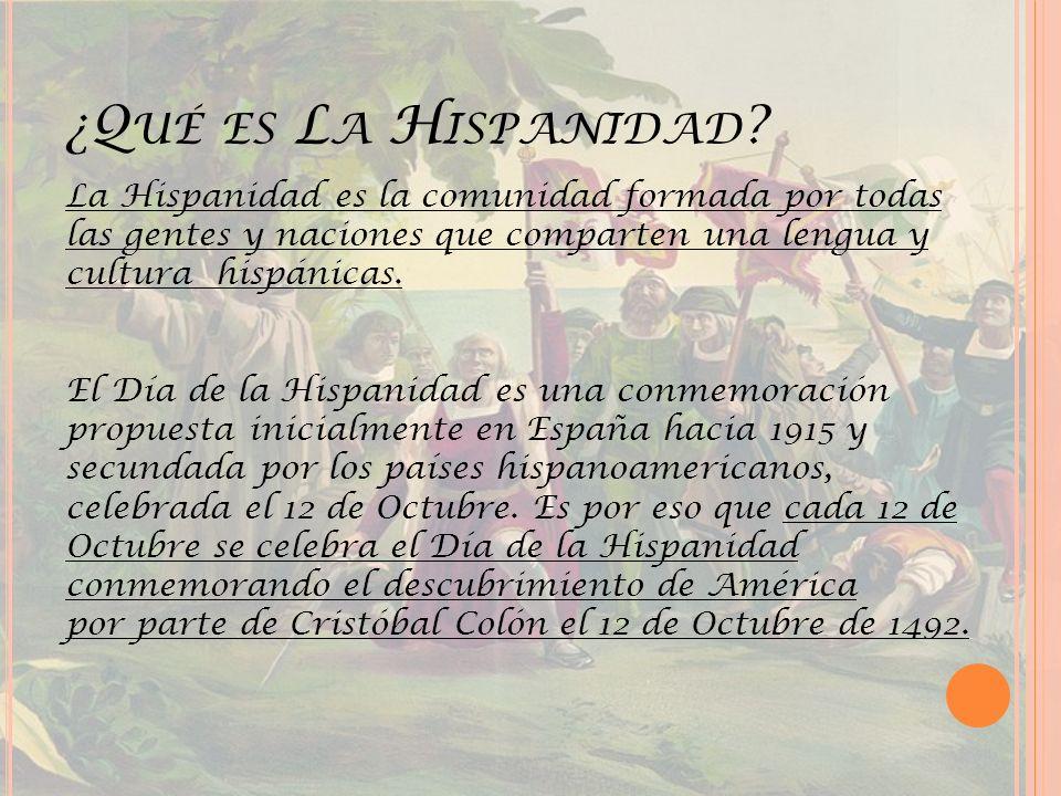 ¿Q UÉ ES L A H ISPANIDAD ? La Hispanidad es la comunidad formada por todas las gentes y naciones que comparten una lengua y cultura hispánicas. El Día