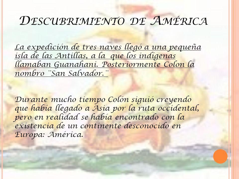 D ESCUBRIMIENTO DE A MÉRICA La expedición de tres naves llegó a una pequeña isla de las Antillas, a la que los indígenas llamaban Guanahani. Posterior