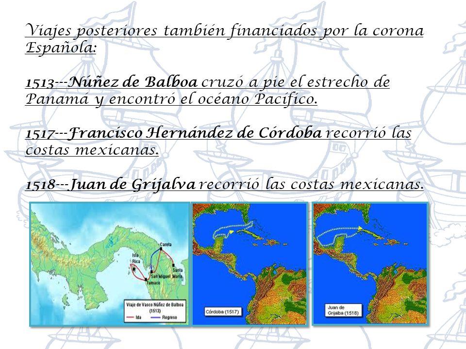 Viajes posteriores también financiados por la corona Española: 1513---Núñez de Balboa cruzó a pie el estrecho de Panamá y encontró el océano Pacífico.