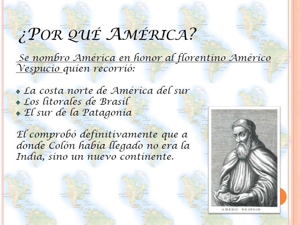 ¿P OR QUÉ A MÉRICA ? Se nombro América en honor al florentino Américo Vespucio quien recorrió: La costa norte de América del sur Los litorales de Bras