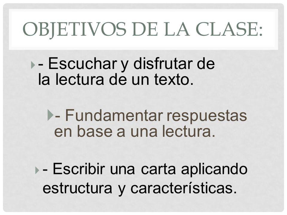 OBJETIVOS DE LA CLASE: - Fundamentar respuestas en base a una lectura. - Escuchar y disfrutar de la lectura de un texto. - Escribir una carta aplicand