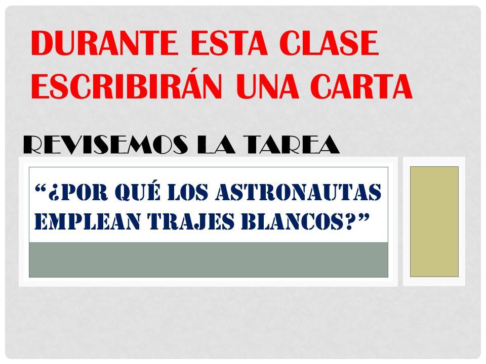 DURANTE ESTA CLASE ESCRIBIRÁN UNA CARTA ¿Por qué los astronautas emplean trajes blancos? REVISEMOS LA TAREA