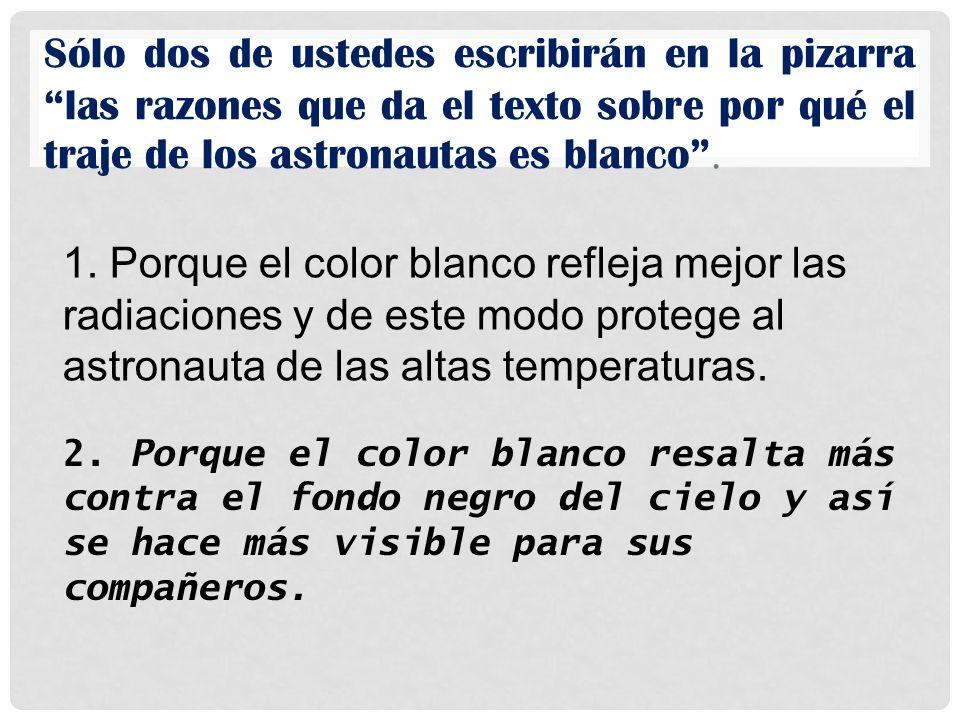 Sólo dos de ustedes escribirán en la pizarra las razones que da el texto sobre por qué el traje de los astronautas es blanco. 1. Porque el color blanc