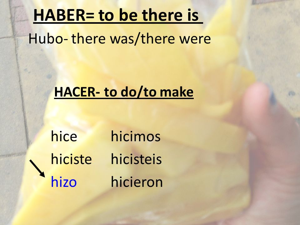 HACER- to do/to make Hubo- there was/there were hicehicimos hicistehicisteis hizohicieron HABER= to be there is