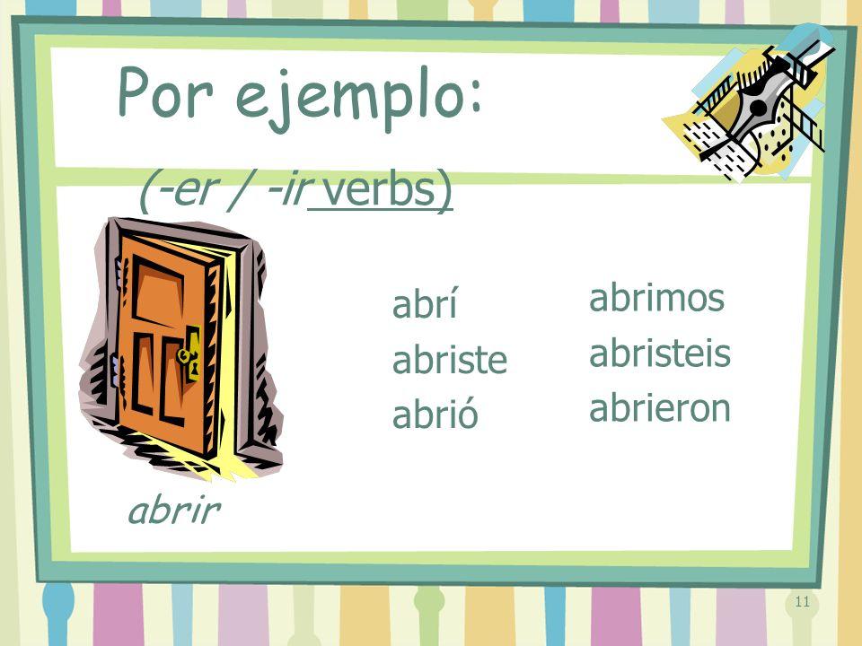 11 (-er / -ir verbs) abrí abriste abrió abrimos abristeis abrieron Por ejemplo: abrir
