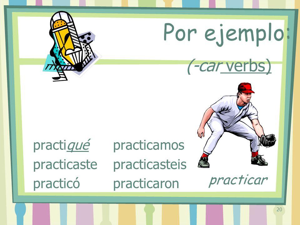 20 (-car verbs) practiqué practicaste practicó practicamos practicasteis practicaron Por ejemplo: practicar